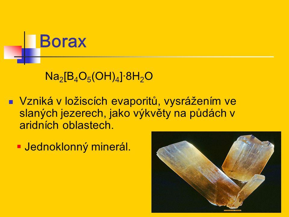 Borax Na2[B4O5(OH)4]·8H2O. Vzniká v ložiscích evaporitů, vysrážením ve slaných jezerech, jako výkvěty na půdách v aridních oblastech.